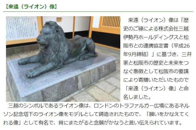 豪商ポケットパーク - 松阪市ホームページ来遠(ライオン)像は「歴史のご縁による株式会社三越伊勢丹ホールディングスと松阪市との連携協定書(平成26年9月締結)」に基づき、三井家と松阪市の歴史と未来をつなぐ象徴として松阪市の要請により寄贈いただいたもので「来遠(ライオン)像」と命名しました。三越のシンボルであるライオン像は、ロンドンのトラファルガー広場にあるネルソン記念塔下のライオン像をモデルとして鋳造されたもので、「願いをかなえてくれる像」として有名で、背にまたがると念願がかなうと言い伝えられています。豪商ポケットパーク - 松阪市ホームページ
